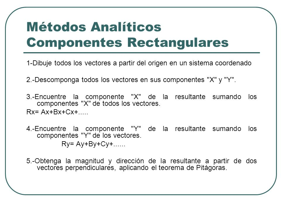 Métodos Analíticos Componentes Rectangulares 1-Dibuje todos los vectores a partir del origen en un sistema coordenado 2.-Descomponga todos los vectore