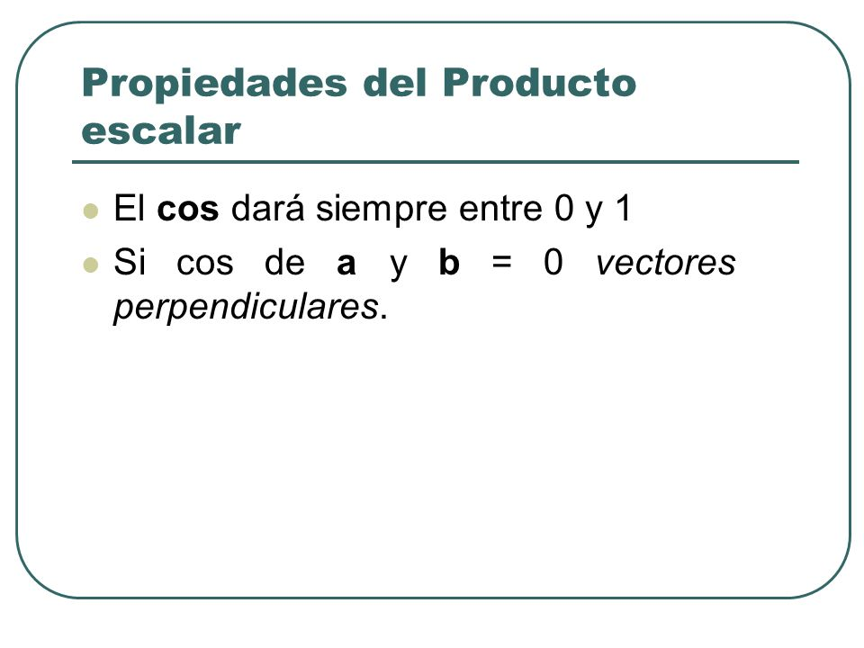 Propiedades del Producto escalar El cos dará siempre entre 0 y 1 Si cos de a y b = 0 vectores perpendiculares.