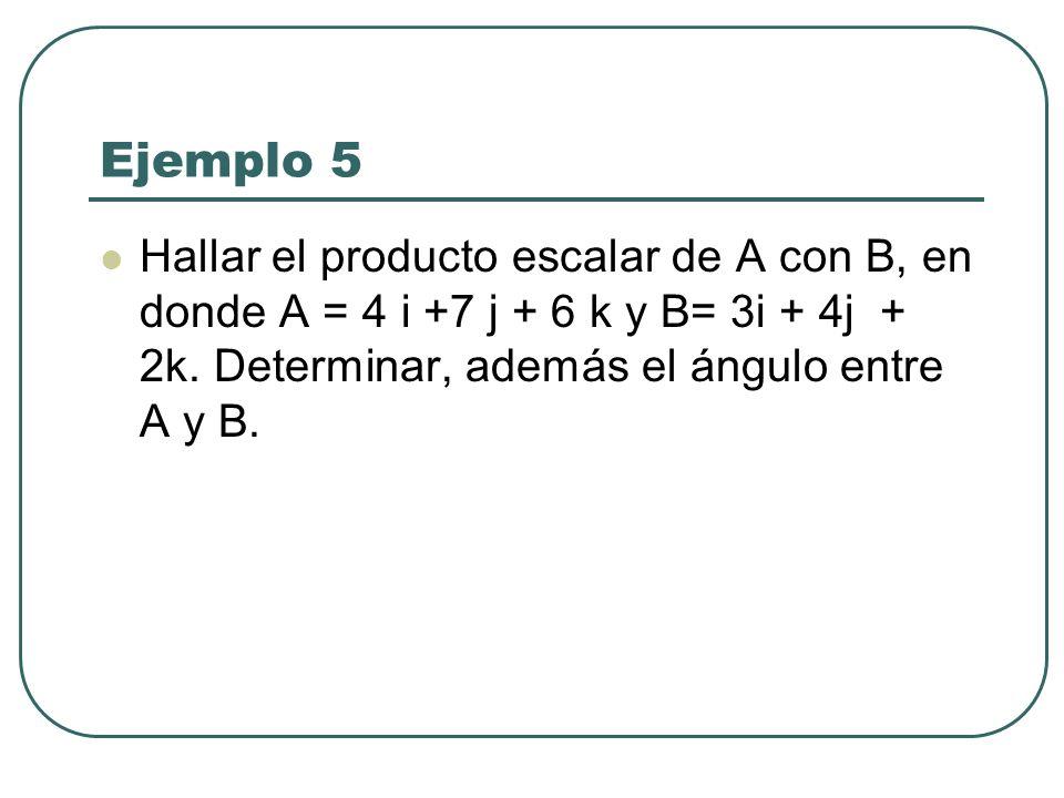 Ejemplo 5 Hallar el producto escalar de A con B, en donde A = 4 i +7 j + 6 k y B= 3i + 4j + 2k. Determinar, además el ángulo entre A y B.
