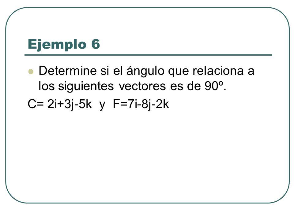 Ejemplo 6 Determine si el ángulo que relaciona a los siguientes vectores es de 90º. C= 2i+3j-5k y F=7i-8j-2k