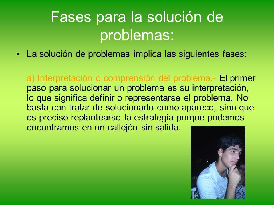 Fases para la solución de problemas: La solución de problemas implica las siguientes fases: a) Interpretación o comprensión del problema.- El primer p