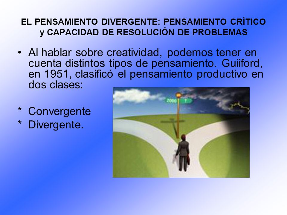 EL PENSAMIENTO DIVERGENTE: PENSAMIENTO CRÍTICO y CAPACIDAD DE RESOLUCIÓN DE PROBLEMAS Al hablar sobre creatividad, podemos tener en cuenta distintos t