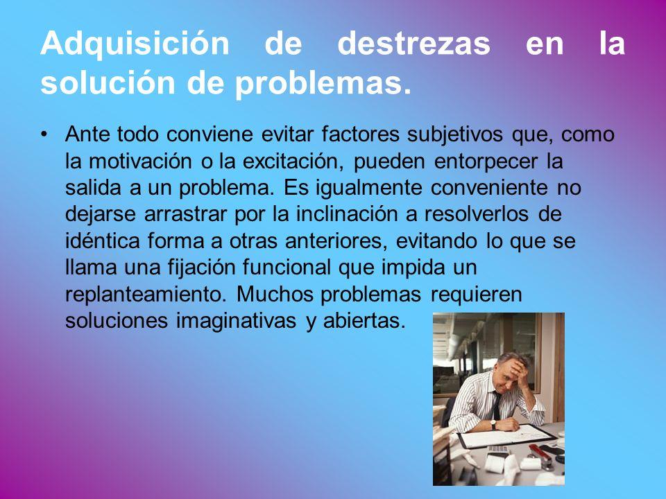 Adquisición de destrezas en la solución de problemas. Ante todo conviene evitar factores subjetivos que, como la motivación o la excitación, pueden en