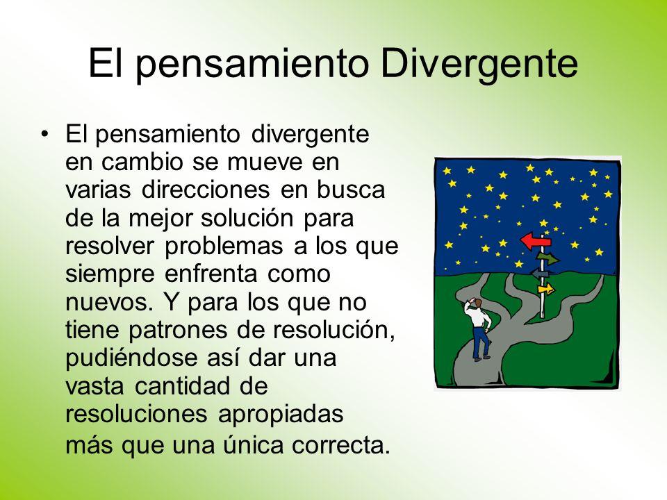 El pensamiento Divergente El pensamiento divergente en cambio se mueve en varias direcciones en busca de la mejor solución para resolver problemas a l