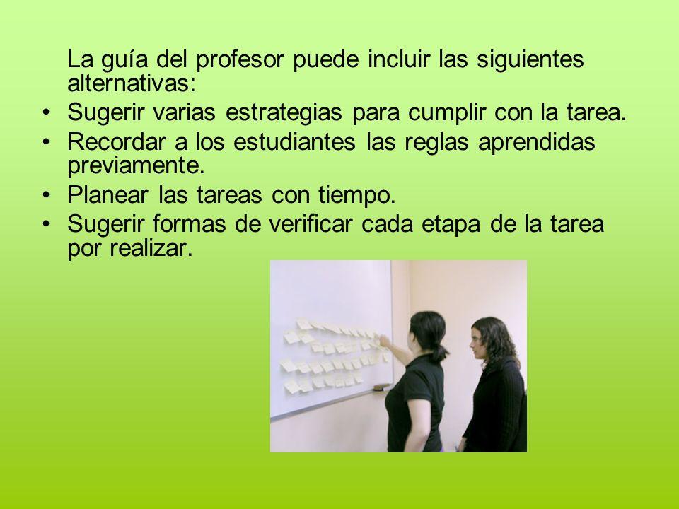 La guía del profesor puede incluir las siguientes alternativas: Sugerir varias estrategias para cumplir con la tarea. Recordar a los estudiantes las r