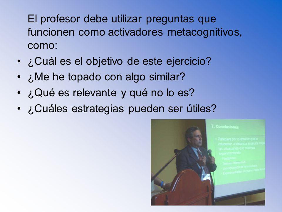 El profesor debe utilizar preguntas que funcionen como activadores metacognitivos, como: ¿Cuál es el objetivo de este ejercicio? ¿Me he topado con alg