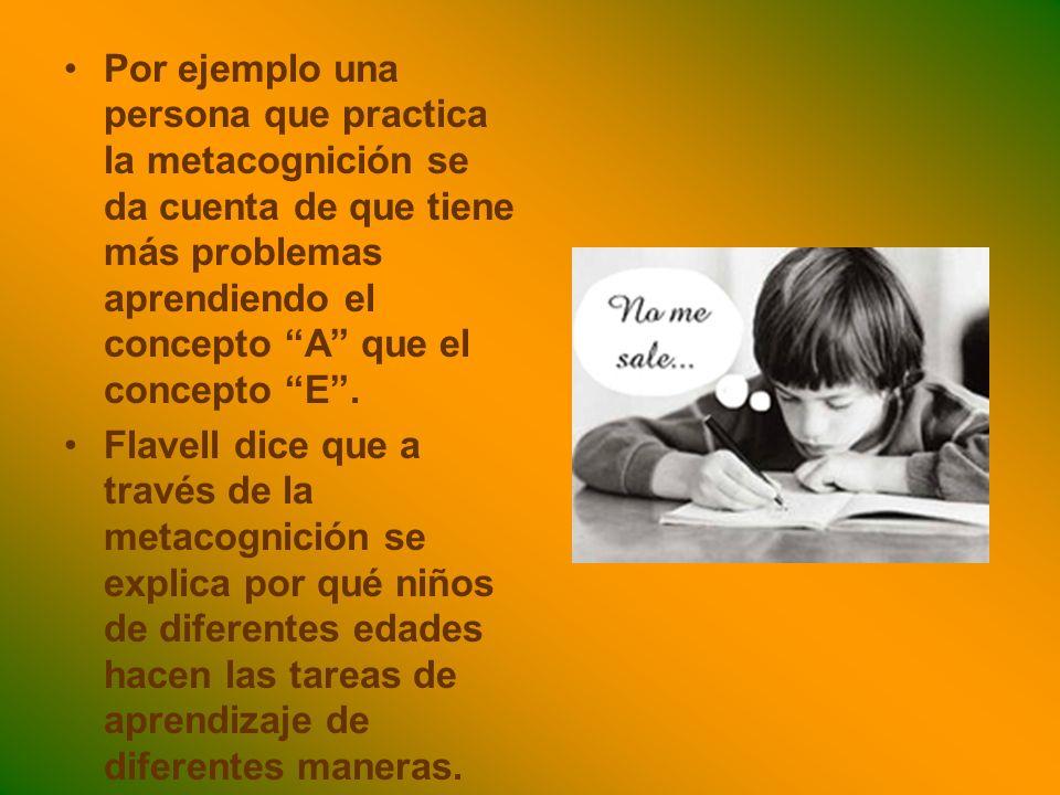 Por ejemplo una persona que practica la metacognición se da cuenta de que tiene más problemas aprendiendo el concepto A que el concepto E. Flavell dic