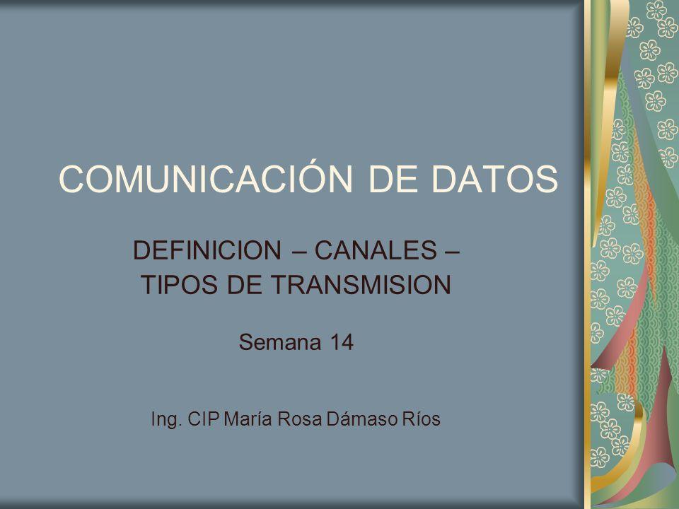 COMUNICACIÓN DE DATOS DEFINICION – CANALES – TIPOS DE TRANSMISION Semana 14 Ing. CIP María Rosa Dámaso Ríos