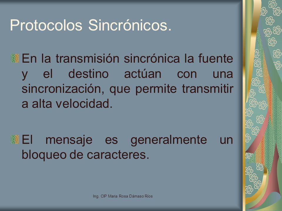 Ing. CIP Maria Rosa Dámaso Ríos Protocolos Sincrónicos. En la transmisión sincrónica la fuente y el destino actúan con una sincronización, que permite