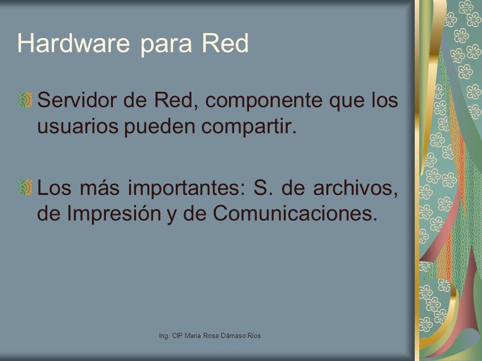 Ing. CIP Maria Rosa Dámaso Ríos Hardware para Red Servidor de Red, componente que los usuarios pueden compartir. Los más importantes: S. de archivos,