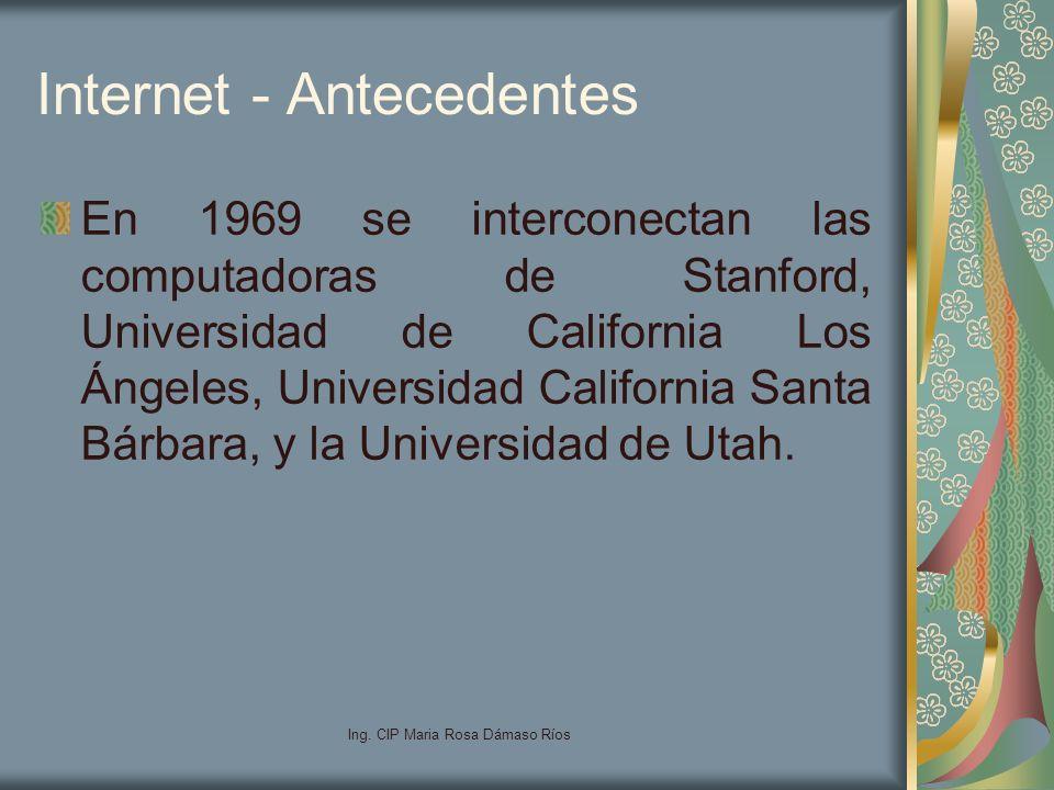 Ing. CIP Maria Rosa Dámaso Ríos Internet - Antecedentes En 1969 se interconectan las computadoras de Stanford, Universidad de California Los Ángeles,