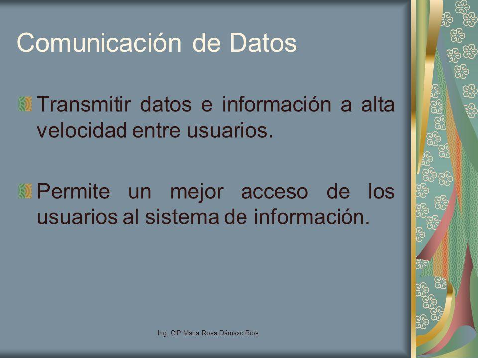 Ing. CIP Maria Rosa Dámaso Ríos Comunicación de Datos Transmitir datos e información a alta velocidad entre usuarios. Permite un mejor acceso de los u