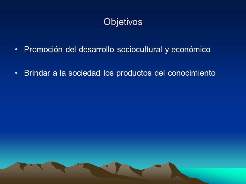 Objetivos Promoción del desarrollo sociocultural y económico Brindar a la sociedad los productos del conocimiento