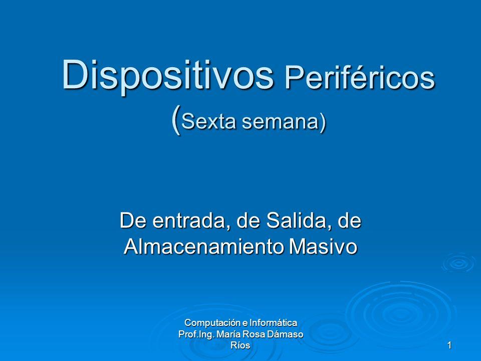 Computación e Informática Prof.Ing. María Rosa Dámaso Ríos 1 Dispositivos Periféricos ( Sexta semana) De entrada, de Salida, de Almacenamiento Masivo