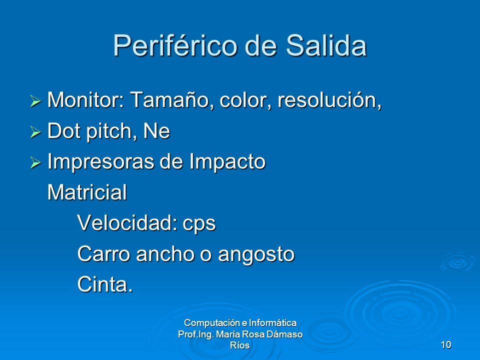 Computación e Informática Prof.Ing. María Rosa Dámaso Ríos10 Periférico de Salida Monitor: Tamaño, color, resolución, Monitor: Tamaño, color, resoluci