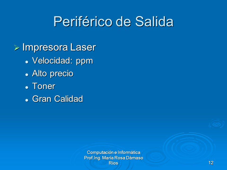 Computación e Informática Prof.Ing. María Rosa Dámaso Ríos12 Periférico de Salida Impresora Laser Impresora Laser Velocidad: ppm Velocidad: ppm Alto p