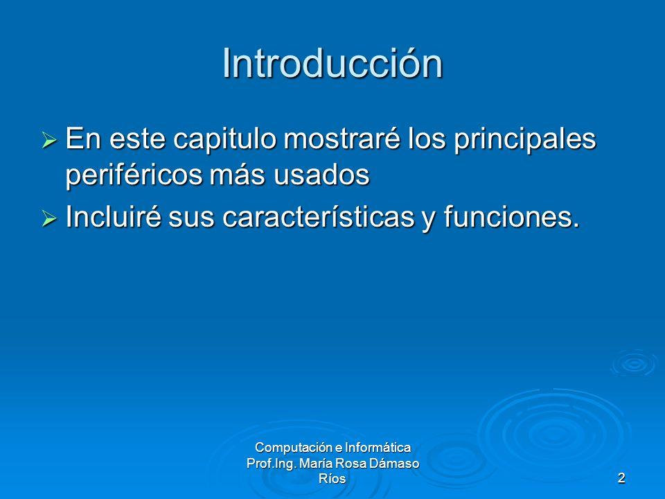 Computación e Informática Prof.Ing. María Rosa Dámaso Ríos2 Introducción En este capitulo mostraré los principales periféricos más usados En este capi
