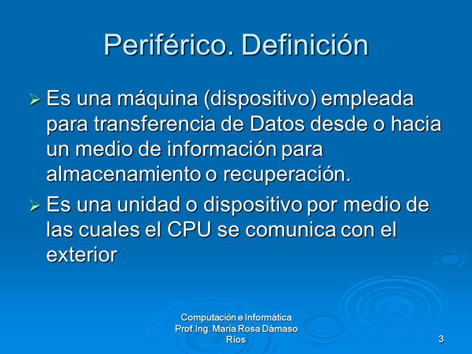 Computación e Informática Prof.Ing. María Rosa Dámaso Ríos3 Periférico. Definición Es una máquina (dispositivo) empleada para transferencia de Datos d