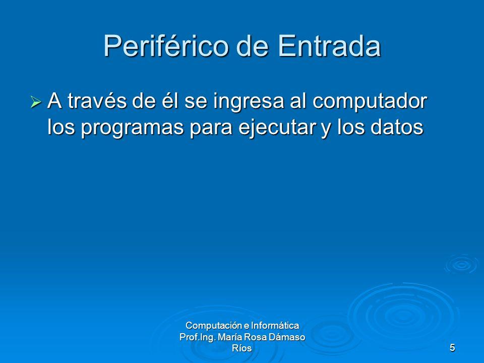Computación e Informática Prof.Ing. María Rosa Dámaso Ríos5 Periférico de Entrada A través de él se ingresa al computador los programas para ejecutar