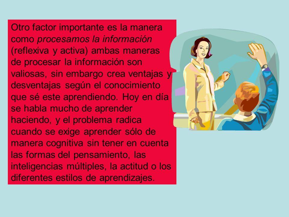 Otro factor importante es la manera como procesamos la información (reflexiva y activa) ambas maneras de procesar la información son valiosas, sin emb