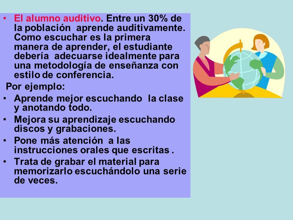 El alumno auditivo. Entre un 30% de la población aprende auditivamente. Como escuchar es la primera manera de aprender, el estudiante debería adecuars