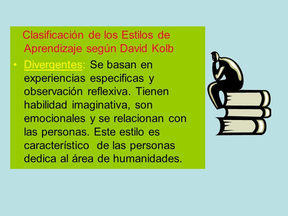 Clasificación de los Estilos de Aprendizaje según David Kolb Divergentes: Se basan en experiencias especificas y observación reflexiva. Tienen habilid