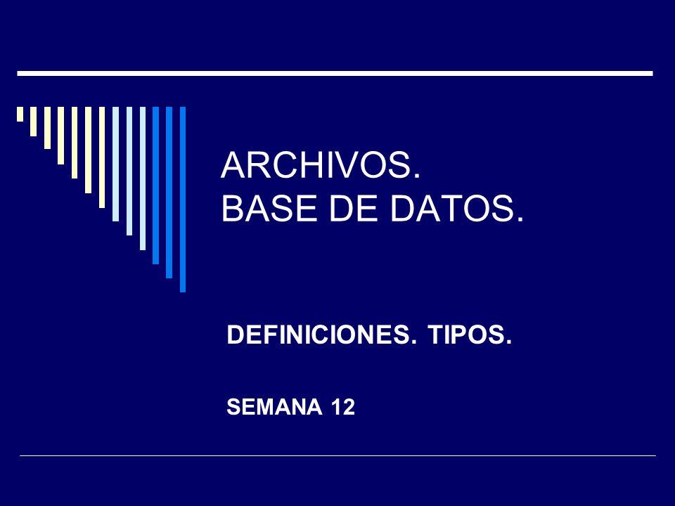 ARCHIVOS. BASE DE DATOS. DEFINICIONES. TIPOS. SEMANA 12