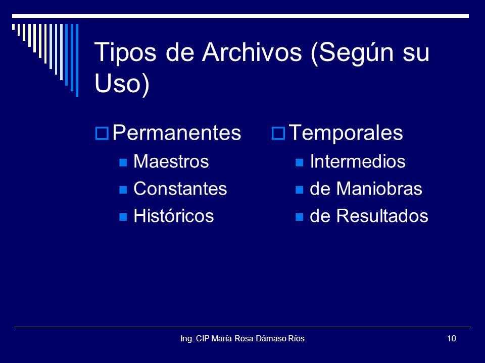 Ing. CIP María Rosa Dámaso Ríos10 Tipos de Archivos (Según su Uso) Permanentes Maestros Constantes Históricos Temporales Intermedios de Maniobras de R