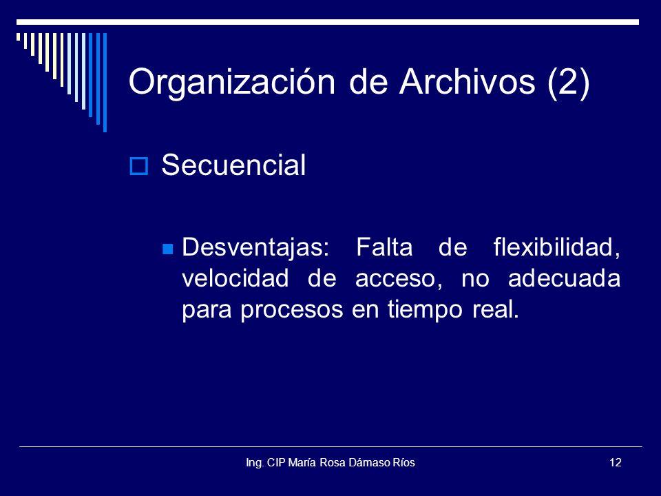 Ing. CIP María Rosa Dámaso Ríos12 Organización de Archivos (2) Secuencial Desventajas: Falta de flexibilidad, velocidad de acceso, no adecuada para pr