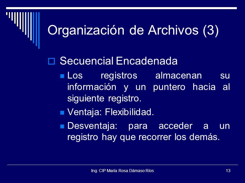 Ing. CIP María Rosa Dámaso Ríos13 Organización de Archivos (3) Secuencial Encadenada Los registros almacenan su información y un puntero hacia al sigu