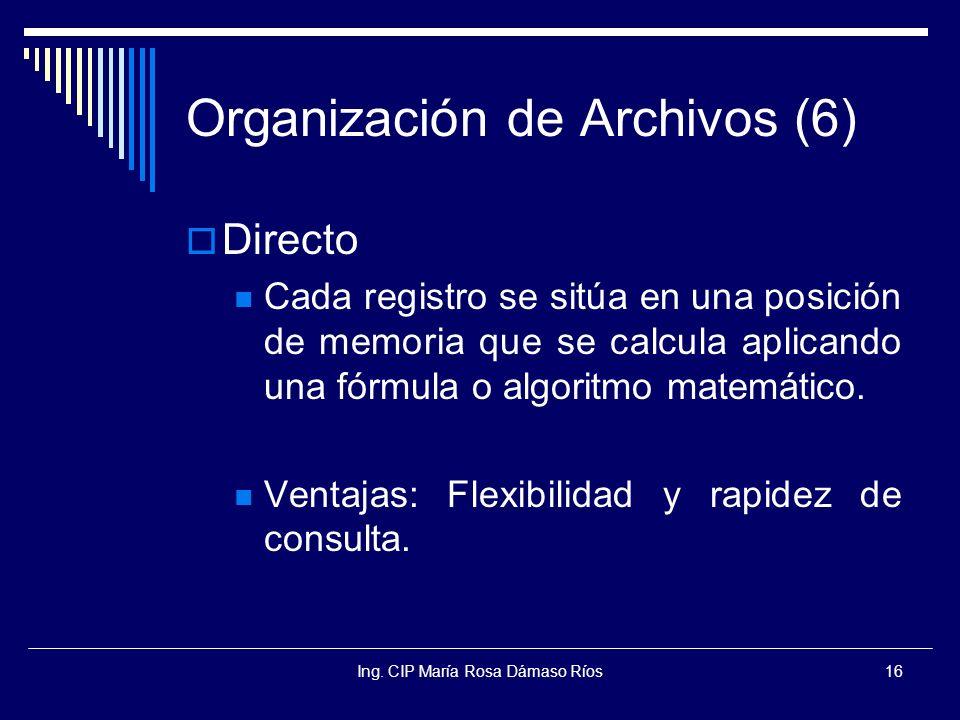 Ing. CIP María Rosa Dámaso Ríos16 Organización de Archivos (6) Directo Cada registro se sitúa en una posición de memoria que se calcula aplicando una