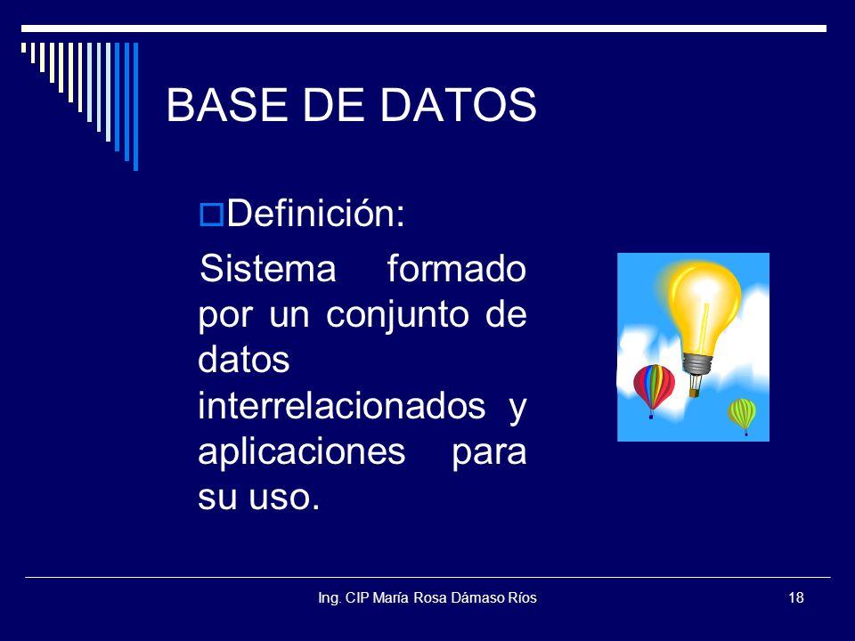 Ing. CIP María Rosa Dámaso Ríos18 BASE DE DATOS Definición: Sistema formado por un conjunto de datos interrelacionados y aplicaciones para su uso.