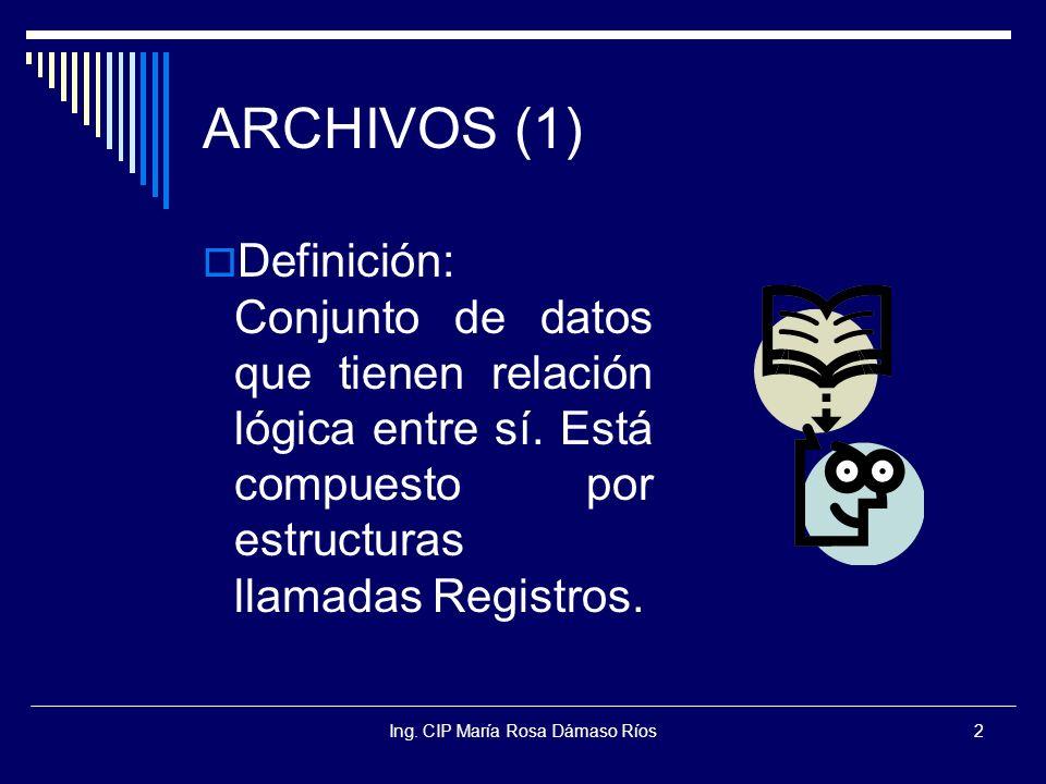 Ing. CIP María Rosa Dámaso Ríos2 ARCHIVOS (1) Definición: Conjunto de datos que tienen relación lógica entre sí. Está compuesto por estructuras llamad