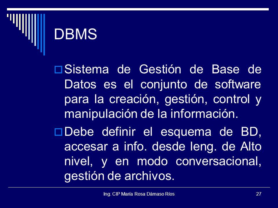 Ing. CIP María Rosa Dámaso Ríos27 DBMS Sistema de Gestión de Base de Datos es el conjunto de software para la creación, gestión, control y manipulació