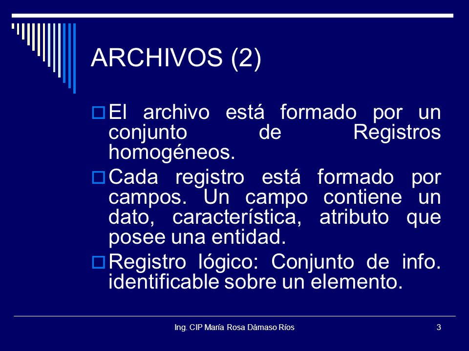 Ing. CIP María Rosa Dámaso Ríos3 ARCHIVOS (2) El archivo está formado por un conjunto de Registros homogéneos. Cada registro está formado por campos.