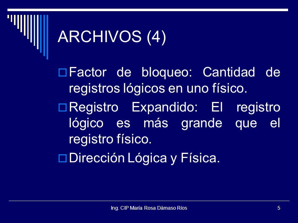 Ing. CIP María Rosa Dámaso Ríos5 ARCHIVOS (4) Factor de bloqueo: Cantidad de registros lógicos en uno físico. Registro Expandido: El registro lógico e