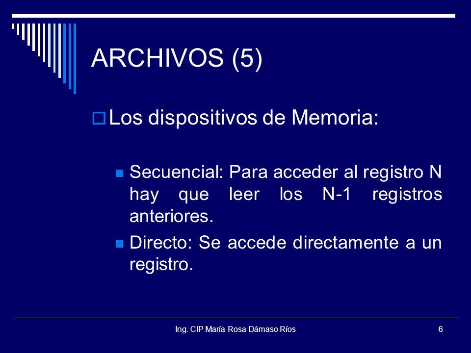 Ing. CIP María Rosa Dámaso Ríos6 ARCHIVOS (5) Los dispositivos de Memoria: Secuencial: Para acceder al registro N hay que leer los N-1 registros anter
