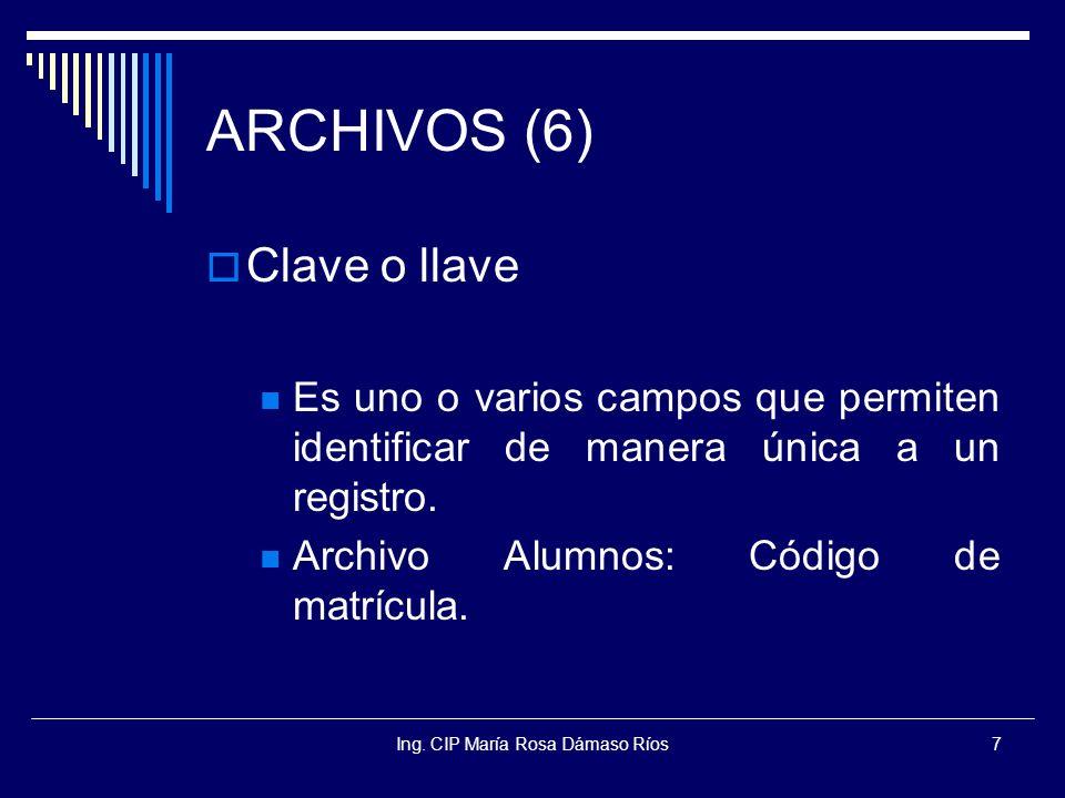Ing. CIP María Rosa Dámaso Ríos7 ARCHIVOS (6) Clave o llave Es uno o varios campos que permiten identificar de manera única a un registro. Archivo Alu