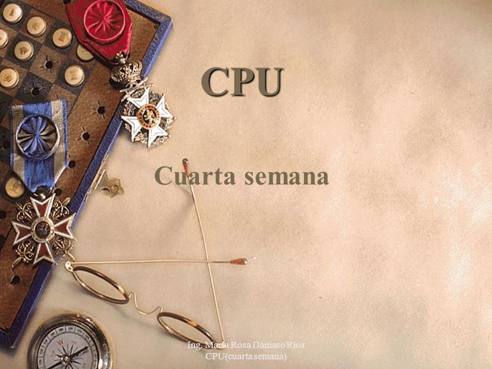 Ing. María Rosa Dámaso Ríos CPU(cuarta semana) 1 CPU Cuarta semana