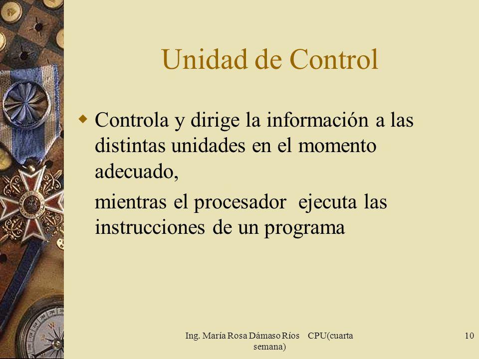 Ing. María Rosa Dámaso Ríos CPU(cuarta semana) 10 Unidad de Control Controla y dirige la información a las distintas unidades en el momento adecuado,