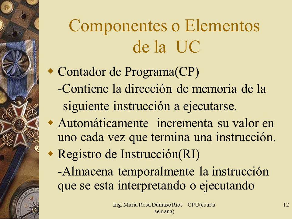 Ing. María Rosa Dámaso Ríos CPU(cuarta semana) 12 Componentes o Elementos de la UC Contador de Programa(CP) -Contiene la dirección de memoria de la si