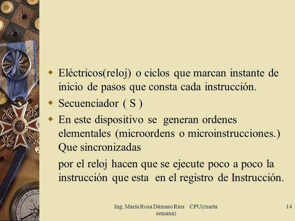 Ing. María Rosa Dámaso Ríos CPU(cuarta semana) 14 Eléctricos(reloj) o ciclos que marcan instante de inicio de pasos que consta cada instrucción. Secue