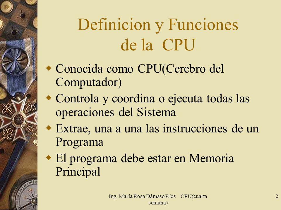 Ing. María Rosa Dámaso Ríos CPU(cuarta semana) 2 Definicion y Funciones de la CPU Conocida como CPU(Cerebro del Computador) Controla y coordina o ejec