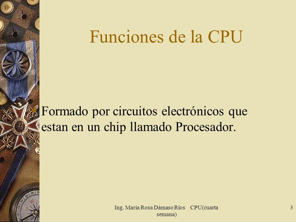 Ing. María Rosa Dámaso Ríos CPU(cuarta semana) 3 Funciones de la CPU Formado por circuitos electrónicos que estan en un chip llamado Procesador.