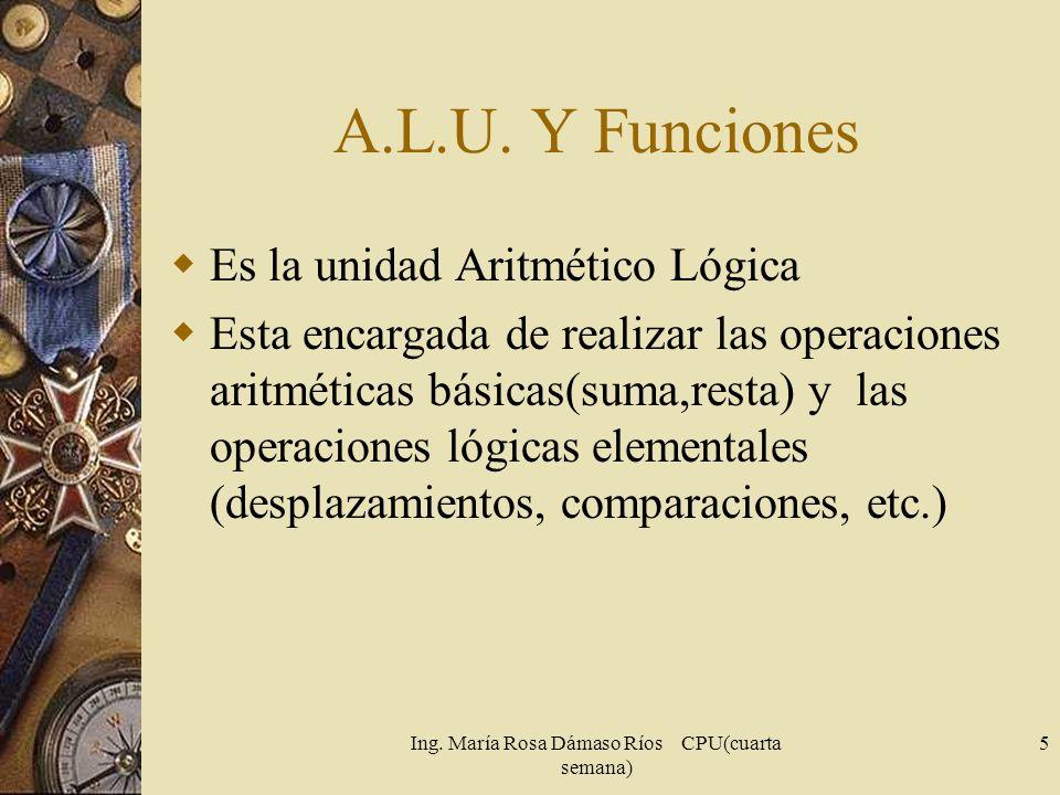 Ing. María Rosa Dámaso Ríos CPU(cuarta semana) 5 A.L.U. Y Funciones Es la unidad Aritmético Lógica Esta encargada de realizar las operaciones aritméti