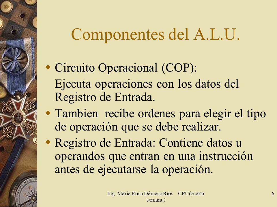 Ing. María Rosa Dámaso Ríos CPU(cuarta semana) 6 Componentes del A.L.U. Circuito Operacional (COP): Ejecuta operaciones con los datos del Registro de