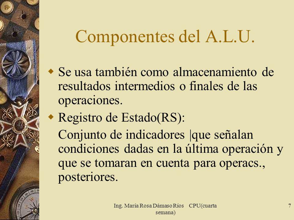 Ing. María Rosa Dámaso Ríos CPU(cuarta semana) 7 Componentes del A.L.U. Se usa también como almacenamiento de resultados intermedios o finales de las