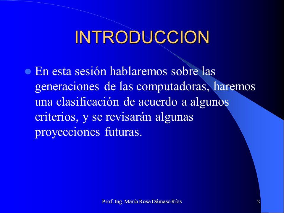 Prof. Ing. María Rosa Dámaso Ríos1 EVOLUCION HISTORICA DEL COMPUTADOR GENERACIONES, CLASIFICACION Y PROYECCIONES Segunda Semana