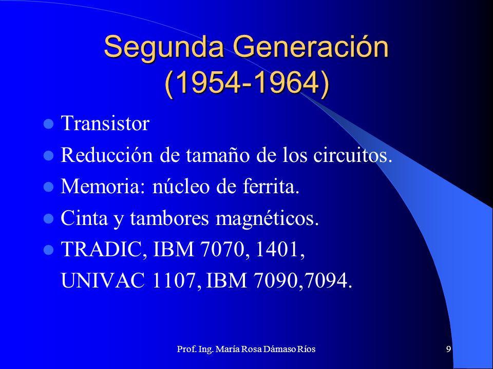 Prof. Ing. María Rosa Dámaso Ríos8 Primera Generación (1940-1954) Tubos de Vacío Muy voluminosos y caros. Vida útil limitada. Elevado consumo. ABC ENI