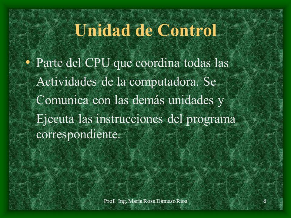 Prof. Ing. María Rosa Dámaso Ríos5 C.P.U. La unidad Central de Procesamiento Se encarga del control y ejecución De las operaciones. Esta compuesto por
